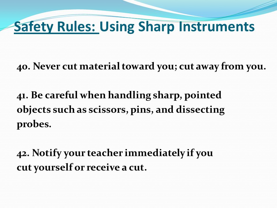 Safety Rules: Using Sharp Instruments 40. Never cut material toward you; cut away from you.