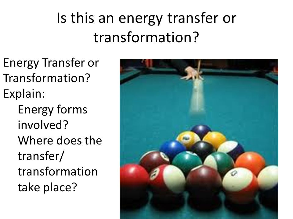 Is this an energy transfer or transformation? Energy Transfer or Transformation? Explain: Energy forms involved? Where does the transfer/ transformati