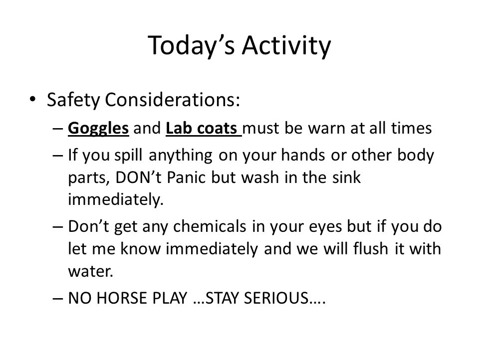 Today's Activity Safety Considerations: – Goggles and Lab coats must be warn at all times – If you spill anything on your hands or other body parts, D
