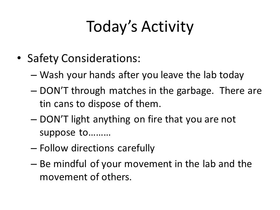 Today's Activity Safety Considerations: – Wash your hands after you leave the lab today – DON'T through matches in the garbage. There are tin cans to