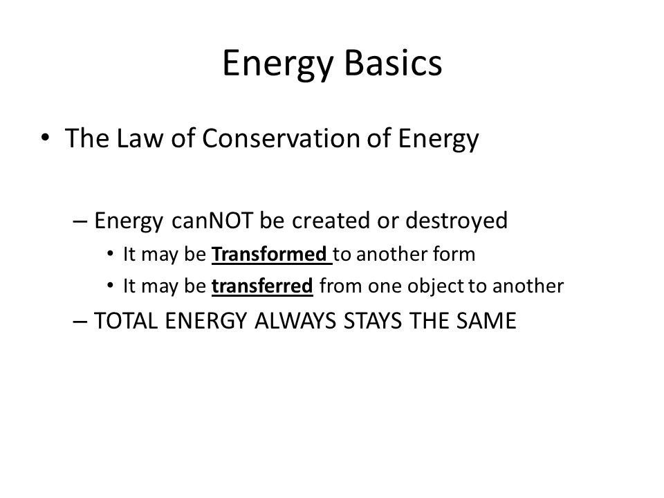 The Law of Conservation of Energy – Energy canNOT be created or destroyed It may be Transformed to another form It may be transferred from one object