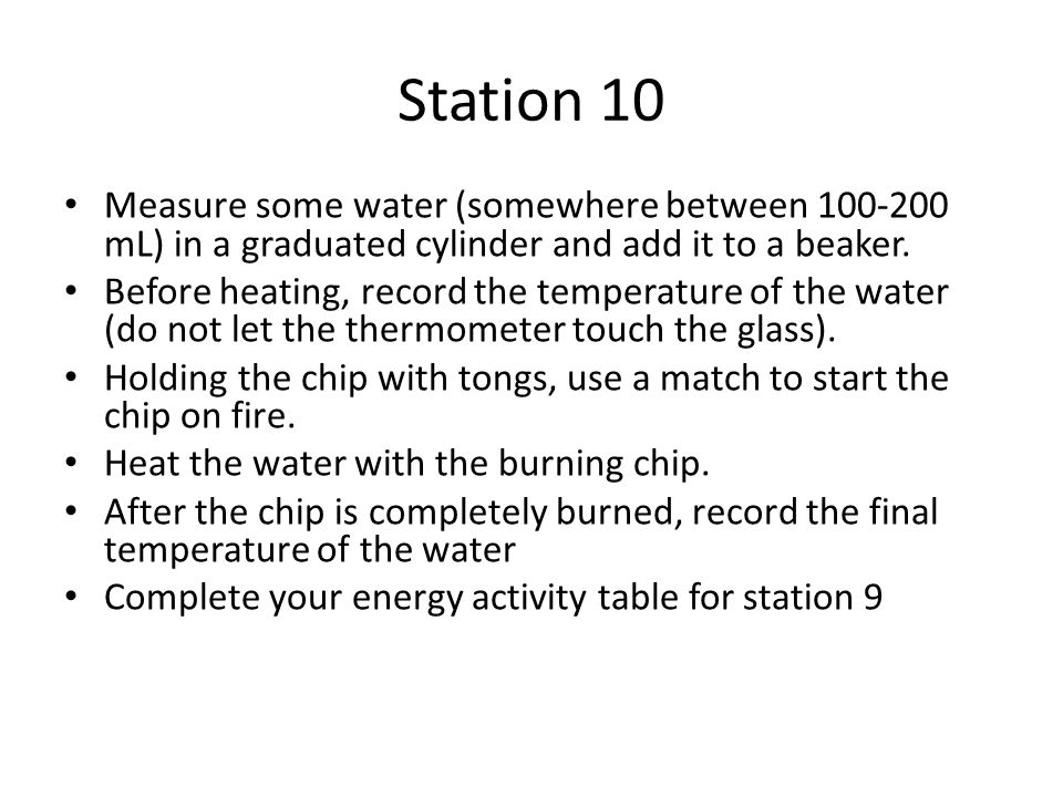 Station 10 Measure some water (somewhere between 100-200 mL) in a graduated cylinder and add it to a beaker. Before heating, record the temperature of