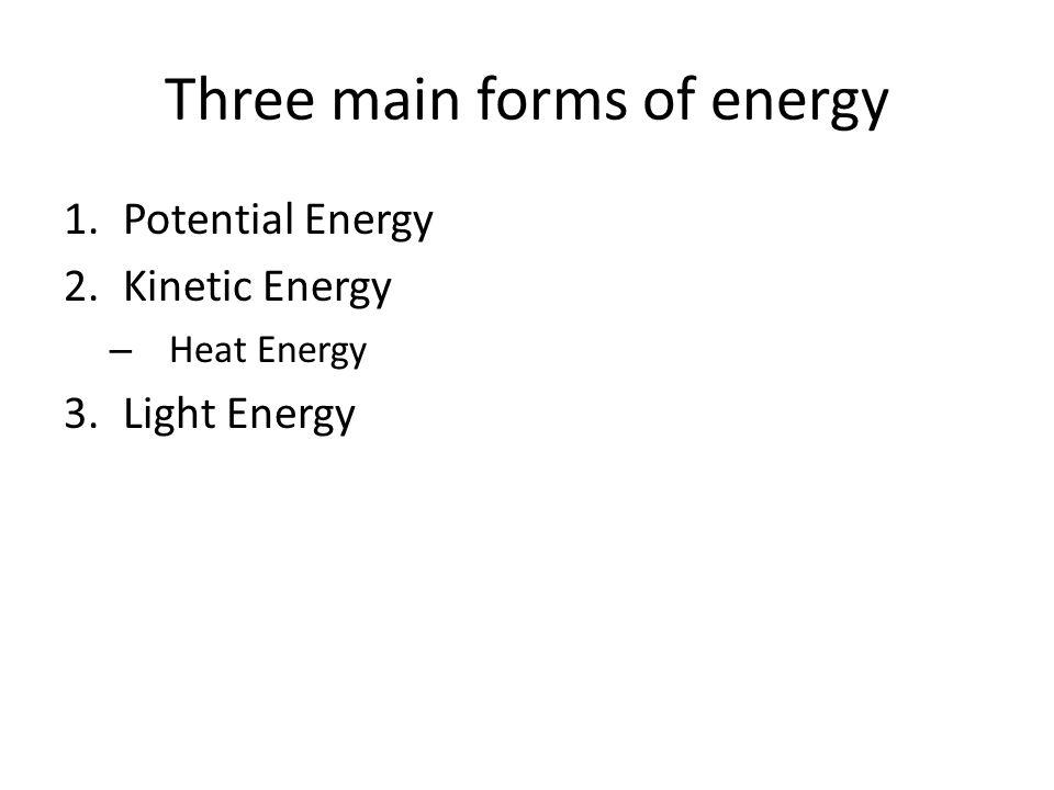 Three main forms of energy 1.Potential Energy 2.Kinetic Energy – Heat Energy 3.Light Energy