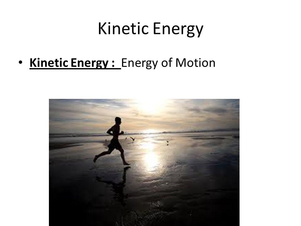 Kinetic Energy Kinetic Energy : Energy of Motion
