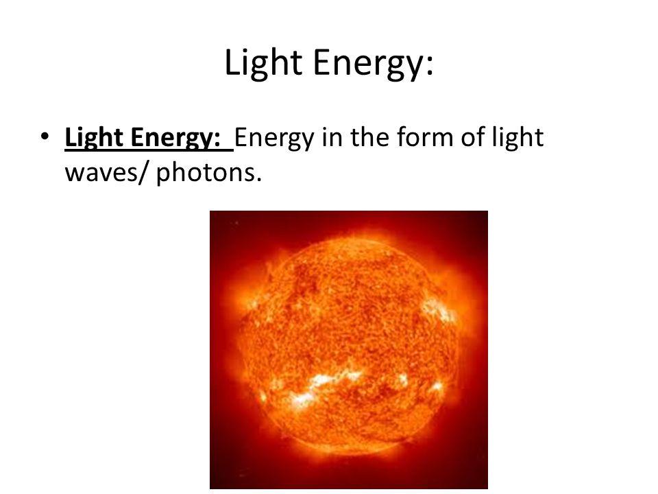 Light Energy: Light Energy: Energy in the form of light waves/ photons.