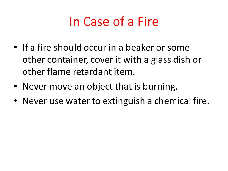 In Case of a Fire If a fire should occur in a beaker or some other container, cover it with a glass dish or other flame retardant item. Never move an