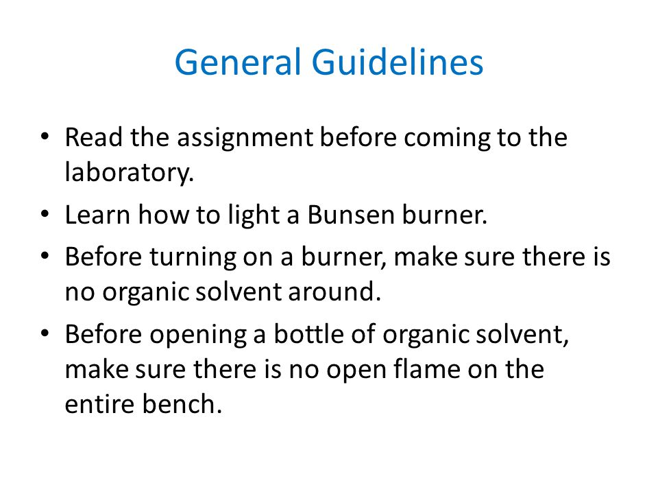 General Guidelines Read the assignment before coming to the laboratory. Learn how to light a Bunsen burner. Before turning on a burner, make sure ther