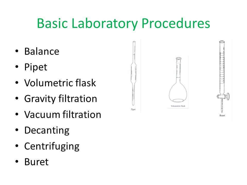 Basic Laboratory Procedures Balance Pipet Volumetric flask Gravity filtration Vacuum filtration Decanting Centrifuging Buret
