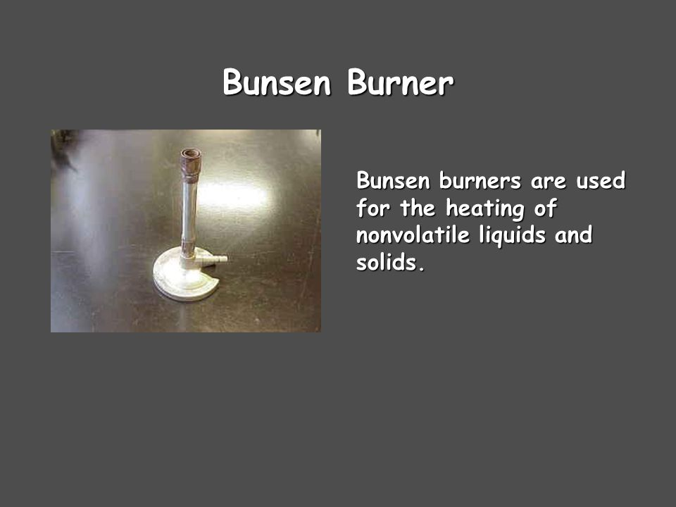 Bunsen Burner Bunsen burners are used for the heating of nonvolatile liquids and solids.