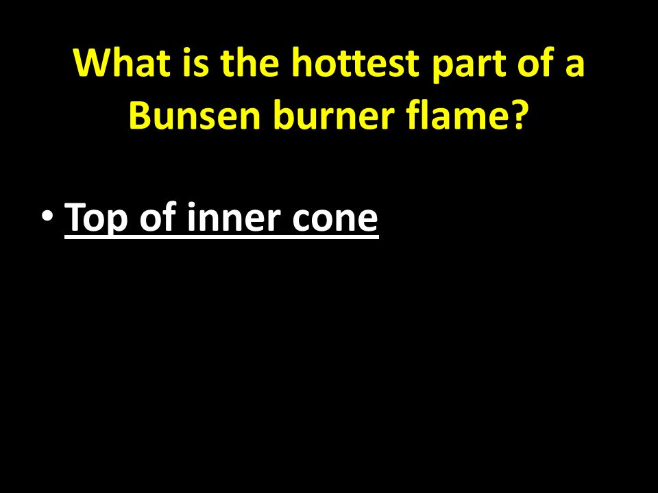What is the hottest part of a Bunsen burner flame Top of inner cone