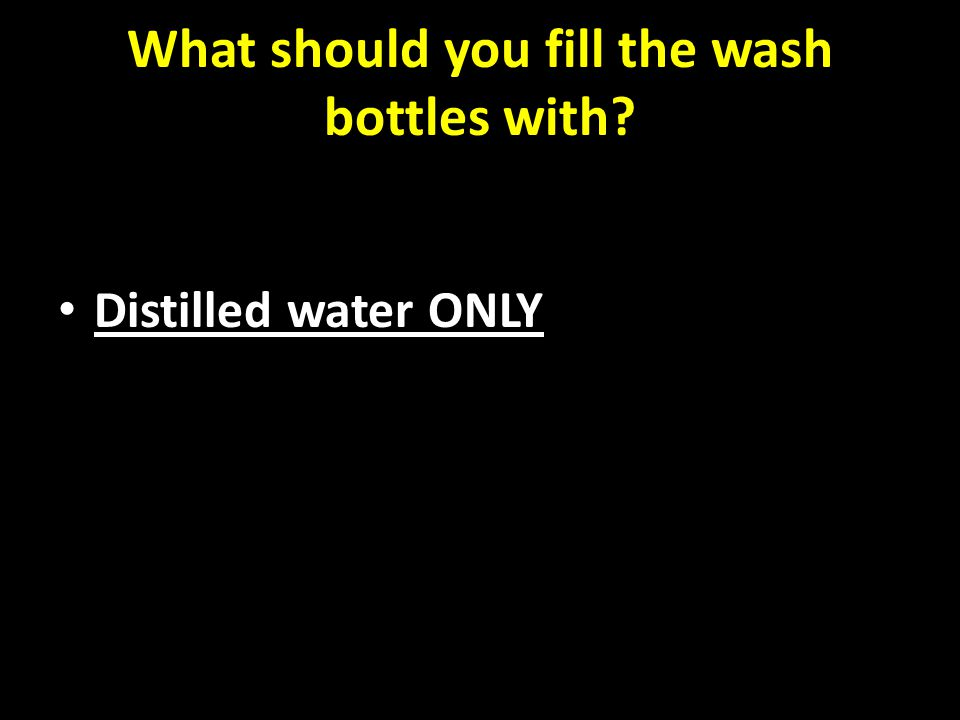 What should you fill the wash bottles with Distilled water ONLY