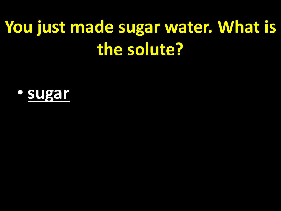 You just made sugar water. What is the solute sugar