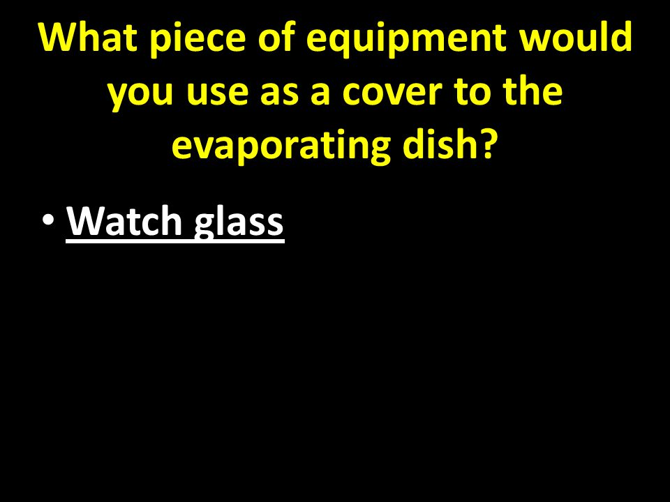 What piece of equipment would you use as a cover to the evaporating dish Watch glass