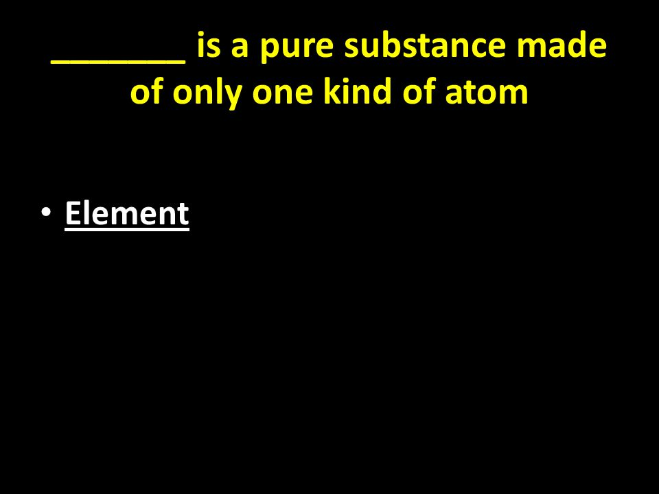 _______ is a pure substance made of only one kind of atom Element