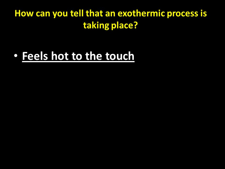 How can you tell that an exothermic process is taking place Feels hot to the touch