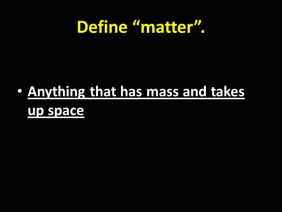 Define matter . Anything that has mass and takes up space