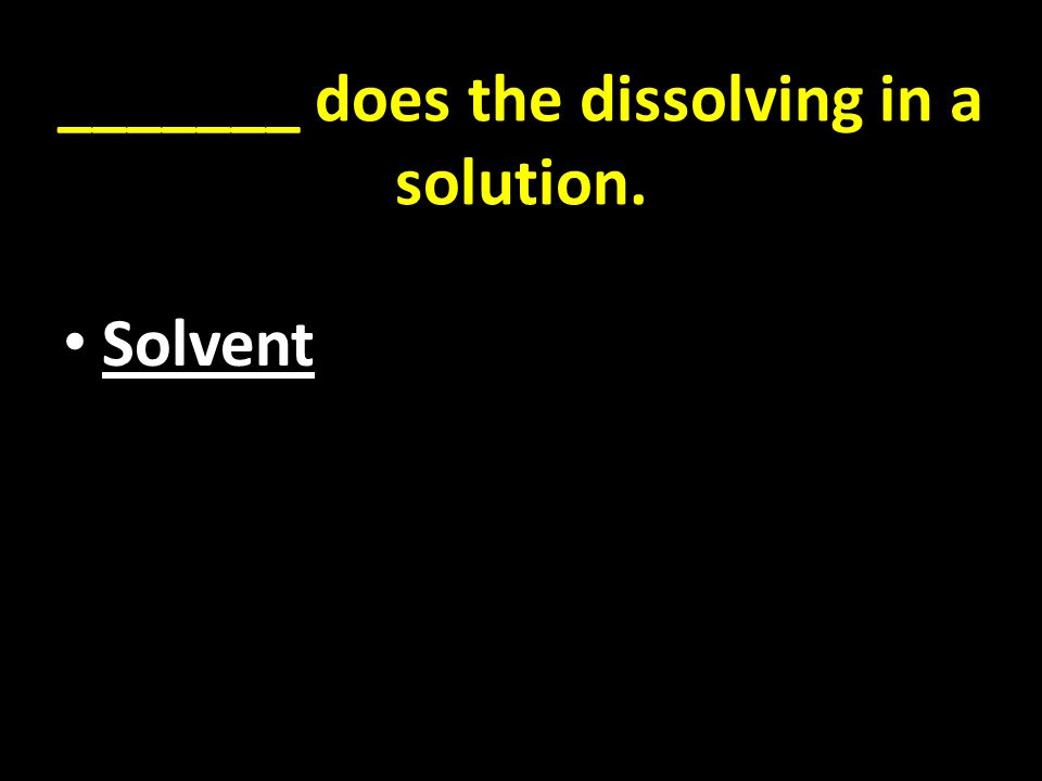 _______ does the dissolving in a solution. Solvent