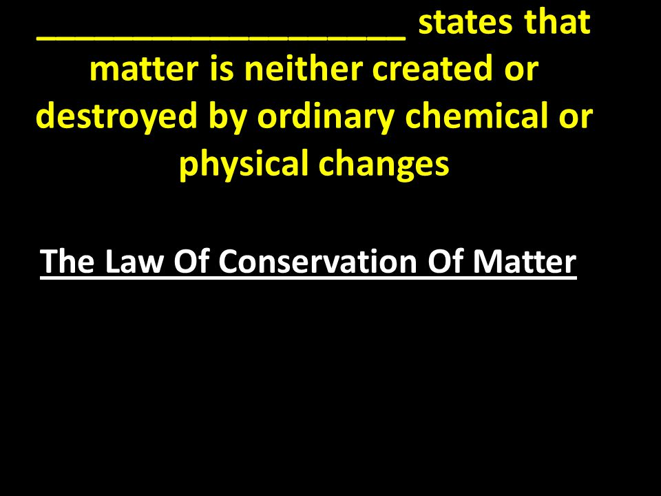 ___________________ states that matter is neither created or destroyed by ordinary chemical or physical changes The Law Of Conservation Of Matter