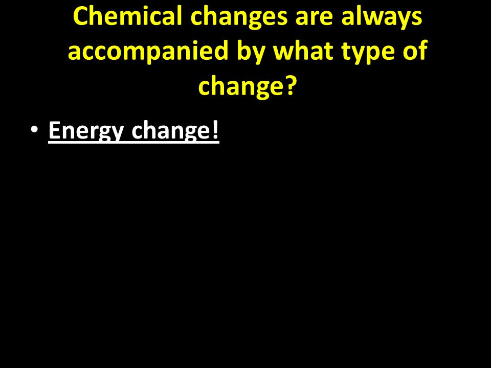 Chemical changes are always accompanied by what type of change Energy change!