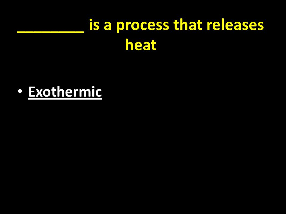 ________ is a process that releases heat Exothermic
