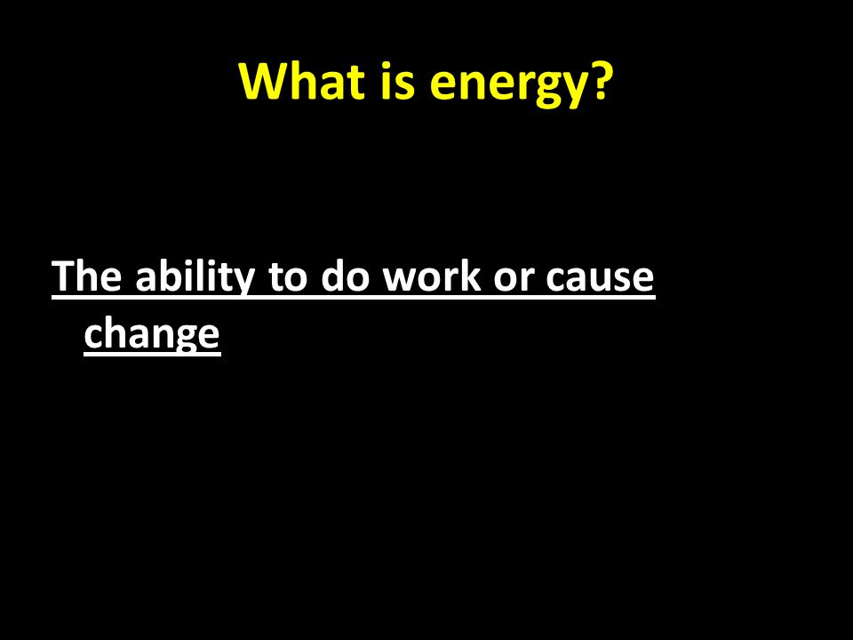 What is energy The ability to do work or cause change