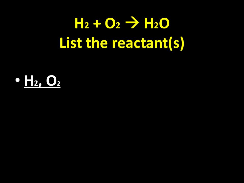 H 2 + O 2  H 2 O List the reactant(s) H 2, O 2