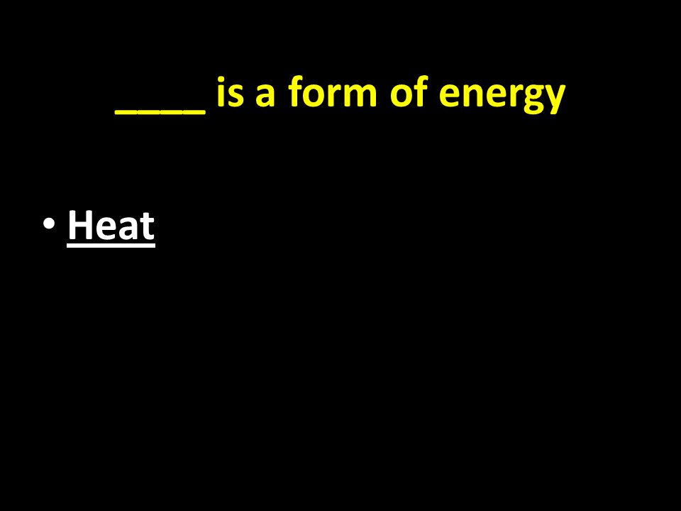 ____ is a form of energy Heat