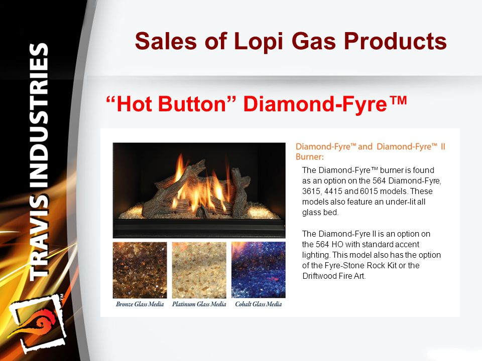Sales of Lopi Gas Products Hot Button Diamond-Fyre™ The Diamond-Fyre™ burner is found as an option on the 564 Diamond-Fyre, 3615, 4415 and 6015 models.
