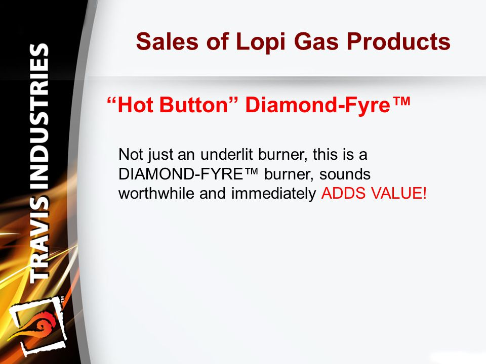 Sales of Lopi Gas Products Hot Button Diamond-Fyre™ Not just an underlit burner, this is a DIAMOND-FYRE™ burner, sounds worthwhile and immediately ADDS VALUE!