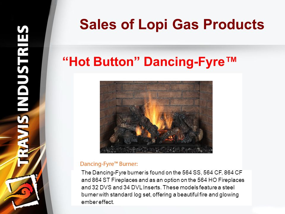 Sales of Lopi Gas Products Hot Button Dancing-Fyre™ The Dancing-Fyre burner is found on the 564 SS, 564 CF, 864 CF and 864 ST Fireplaces and as an option on the 564 HO Fireplaces and 32 DVS and 34 DVL Inserts.