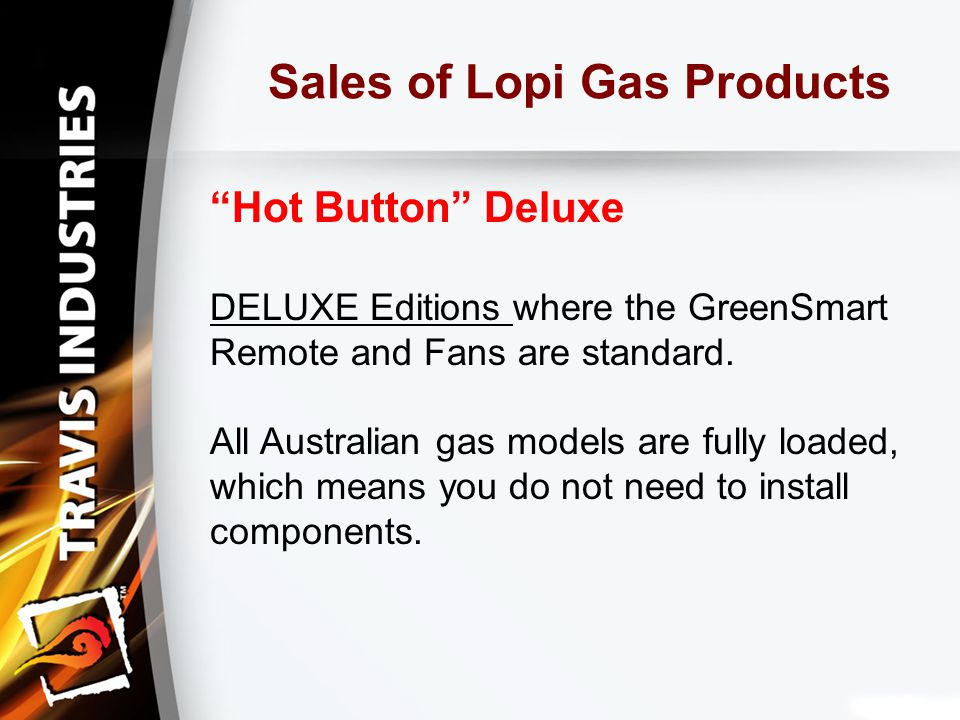 Sales of Lopi Gas Products Hot Button Deluxe DELUXE Editions where the GreenSmart Remote and Fans are standard.