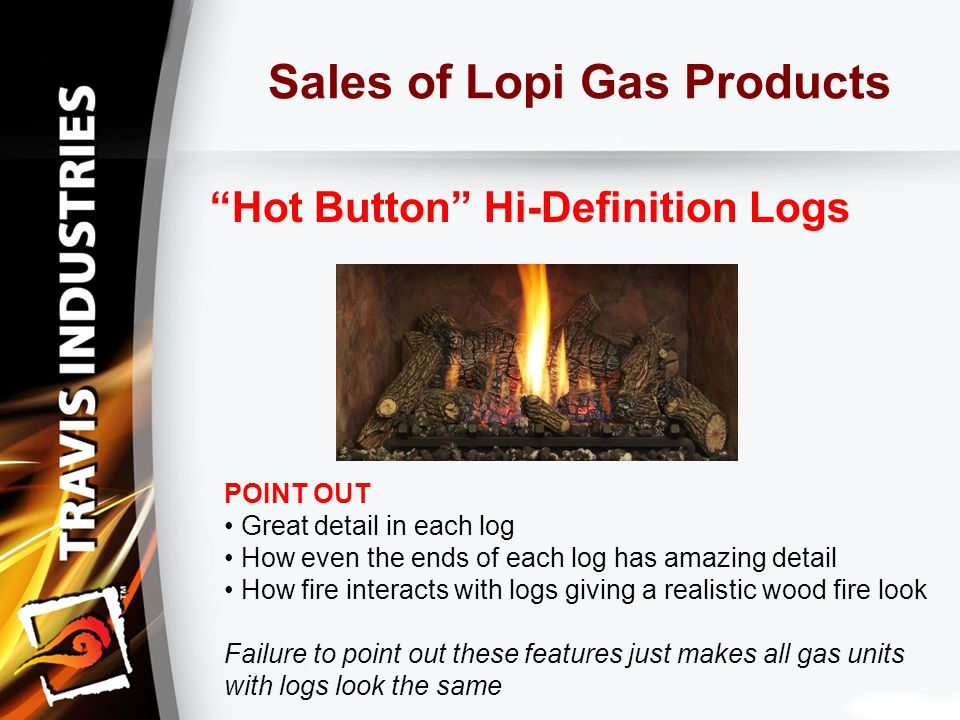 Sales of Lopi Gas Products Hot Button Hi-Definition Logs POINT OUT Great detail in each log How even the ends of each log has amazing detail How fire interacts with logs giving a realistic wood fire look Failure to point out these features just makes all gas units with logs look the same