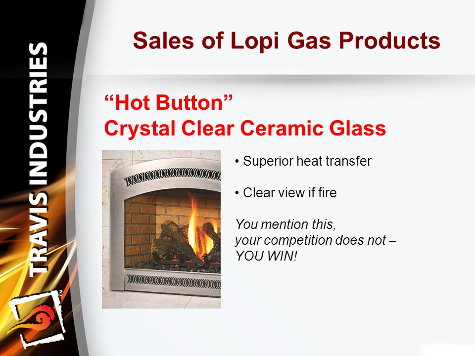 Sales of Lopi Gas Products Hot Button Crystal Clear Ceramic Glass Superior heat transfer Clear view if fire You mention this, your competition does not – YOU WIN!
