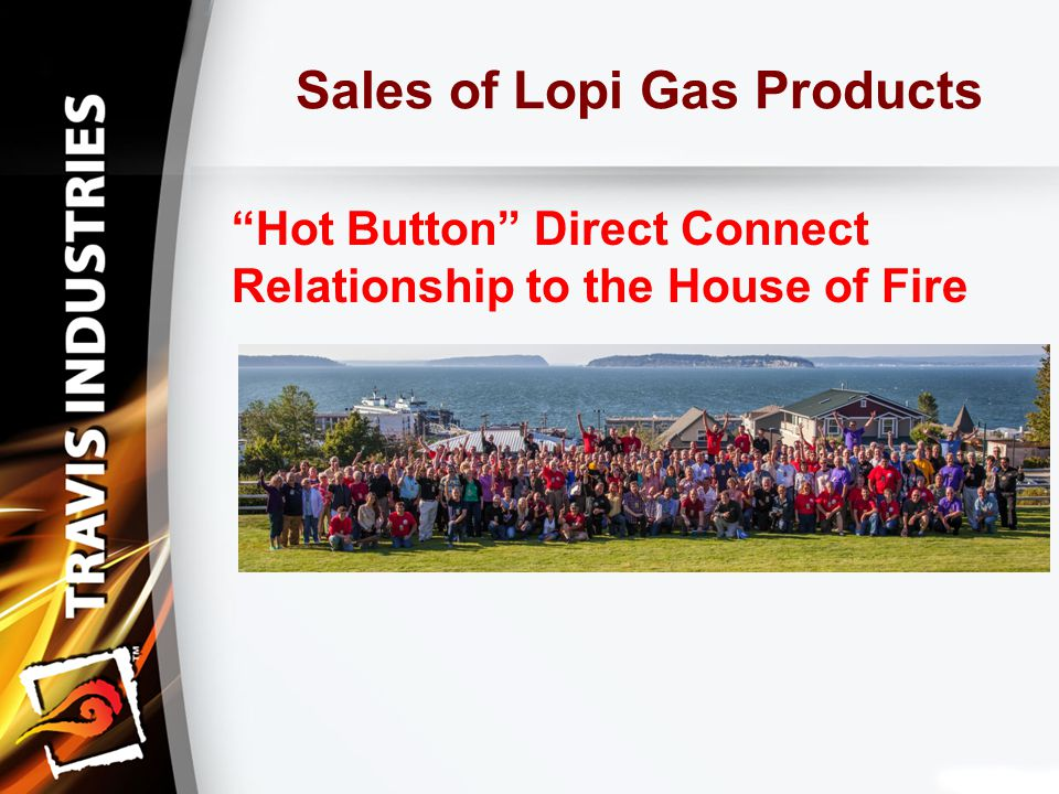 Sales of Lopi Gas Products Hot Button Direct Connect Relationship to the House of Fire