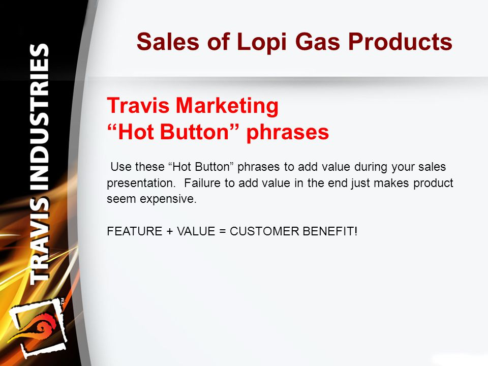 Sales of Lopi Gas Products Travis Marketing Hot Button phrases Use these Hot Button phrases to add value during your sales presentation.
