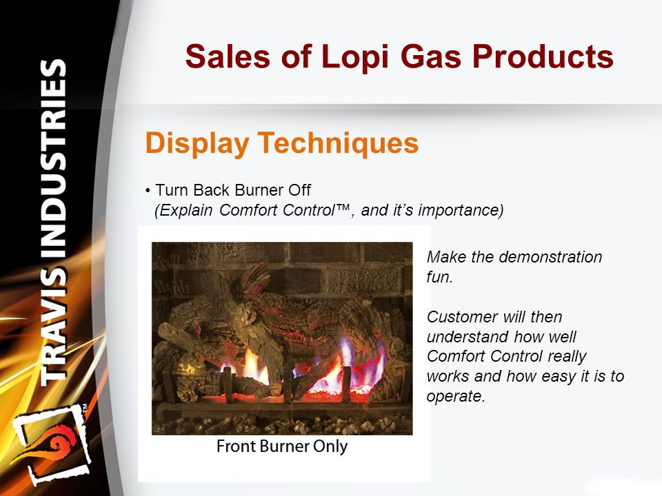 Sales of Lopi Gas Products Display Techniques Turn Back Burner Off (Explain Comfort Control™, and it's importance) Make the demonstration fun.