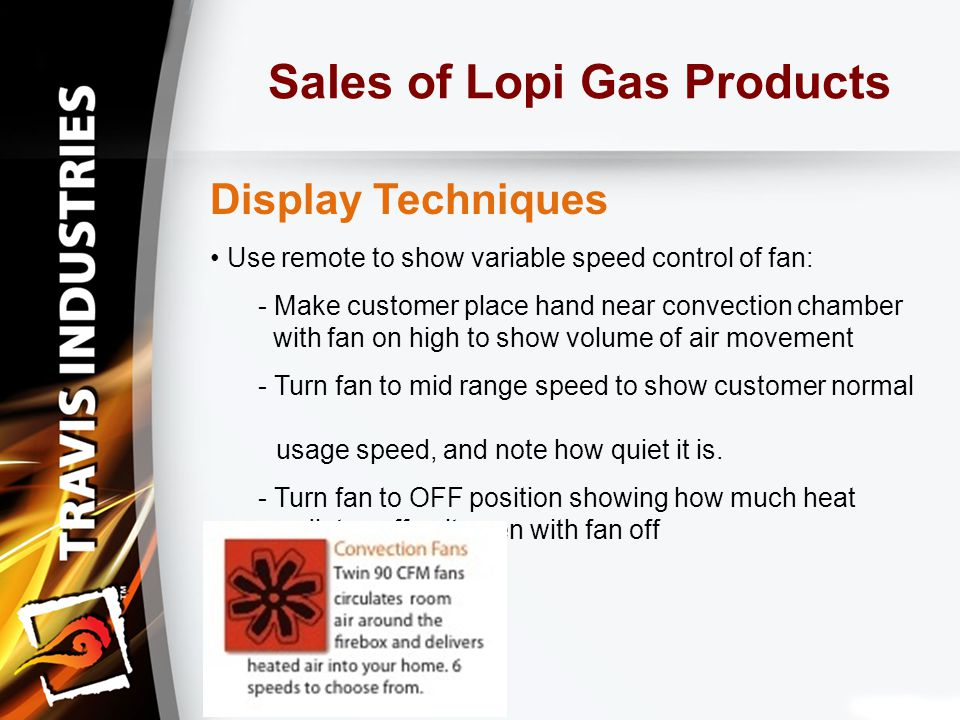 Sales of Lopi Gas Products Display Techniques Use remote to show variable speed control of fan: - Make customer place hand near convection chamber with fan on high to show volume of air movement - Turn fan to mid range speed to show customer normal usage speed, and note how quiet it is.