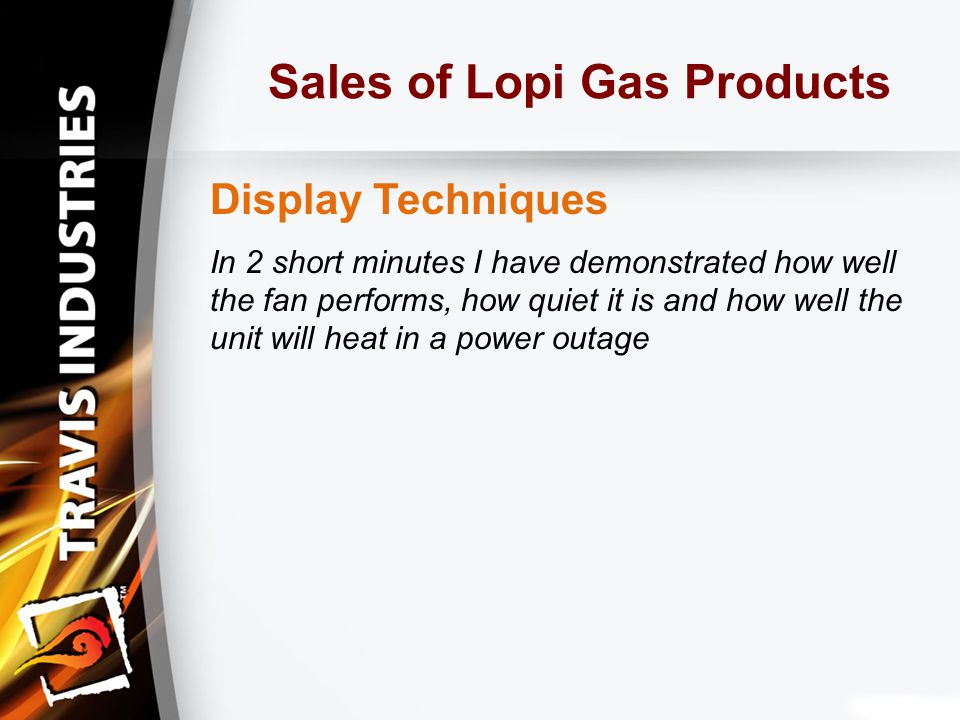 Sales of Lopi Gas Products Display Techniques In 2 short minutes I have demonstrated how well the fan performs, how quiet it is and how well the unit will heat in a power outage