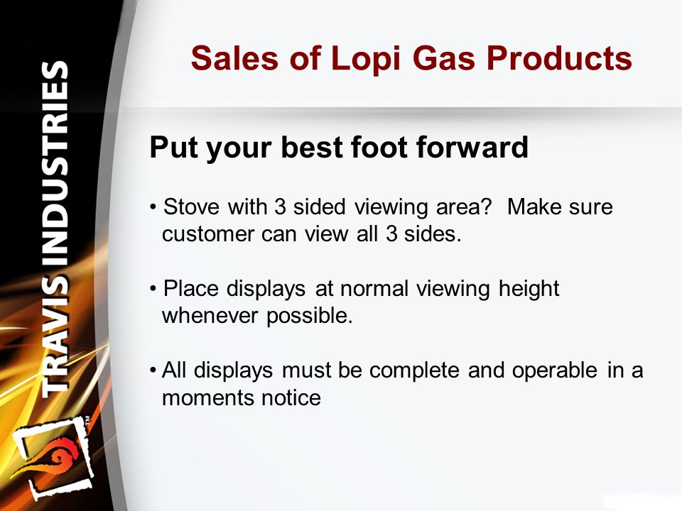 Sales of Lopi Gas Products Put your best foot forward Stove with 3 sided viewing area.