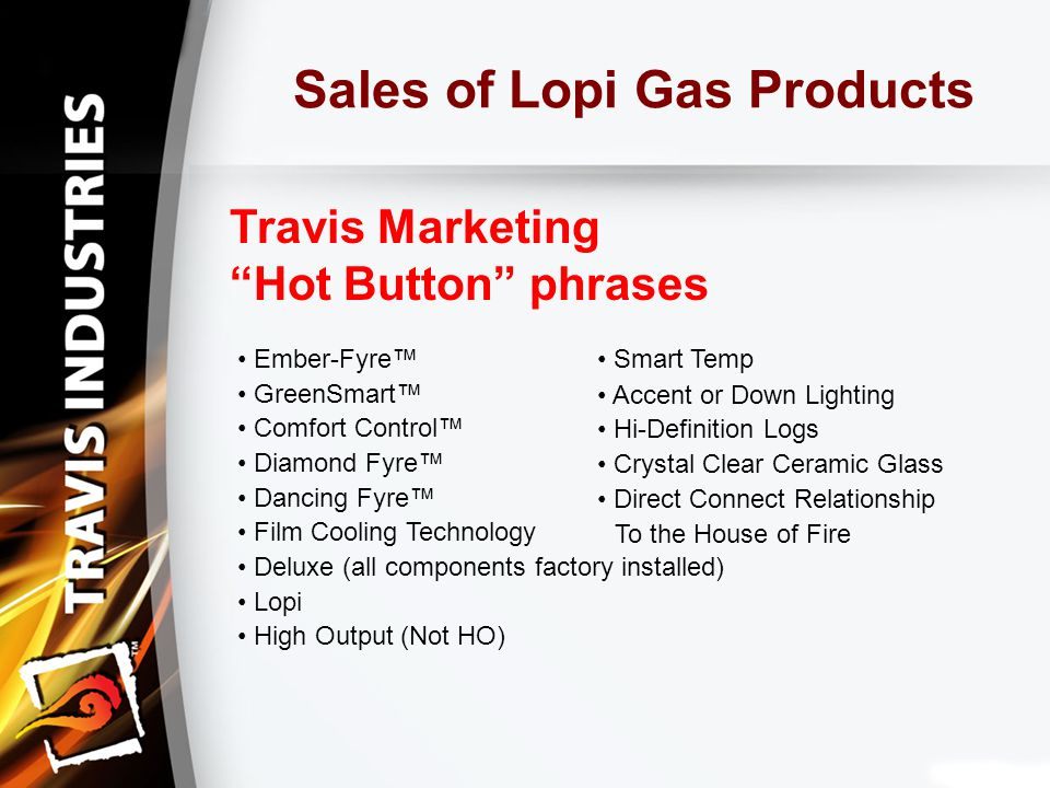 Sales of Lopi Gas Products Travis Marketing Hot Button phrases Ember-Fyre™ Smart Temp GreenSmart™ Comfort Control™ Diamond Fyre™ Dancing Fyre™ Film Cooling Technology Deluxe (all components factory installed) Lopi High Output (Not HO) To the House of Fire Accent or Down Lighting Hi-Definition Logs Crystal Clear Ceramic Glass Direct Connect Relationship