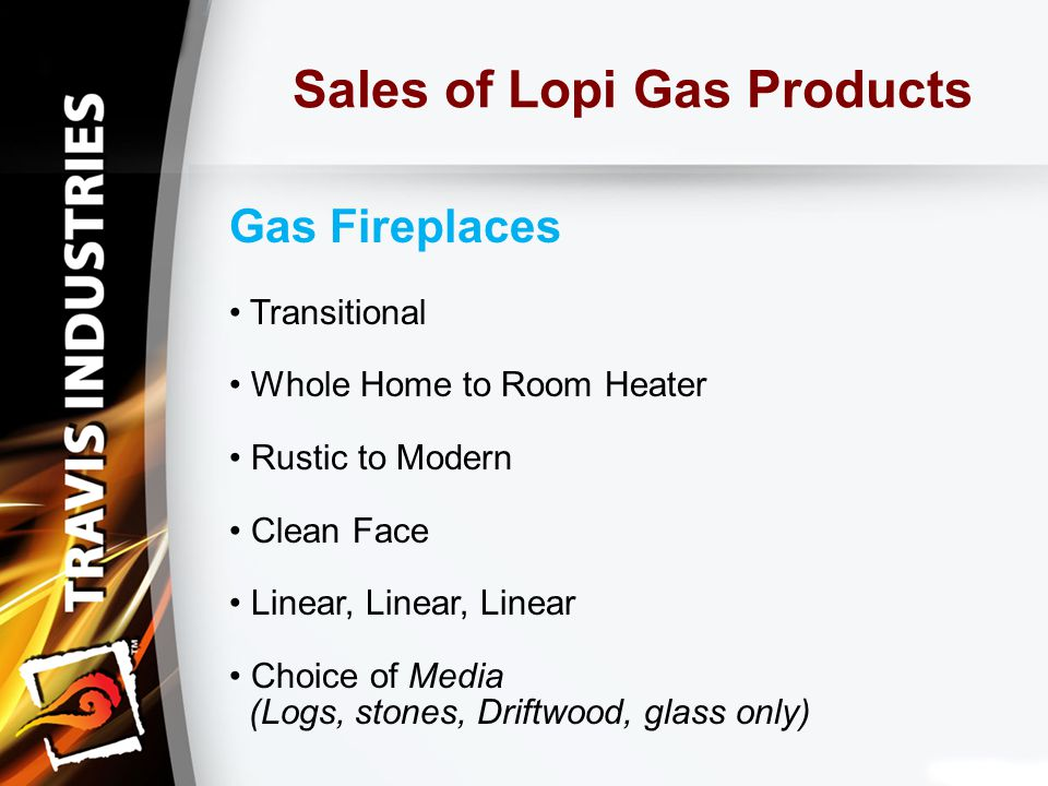 Sales of Lopi Gas Products Gas Fireplaces Transitional Whole Home to Room Heater Rustic to Modern Clean Face Linear, Linear, Linear Choice of Media (Logs, stones, Driftwood, glass only)