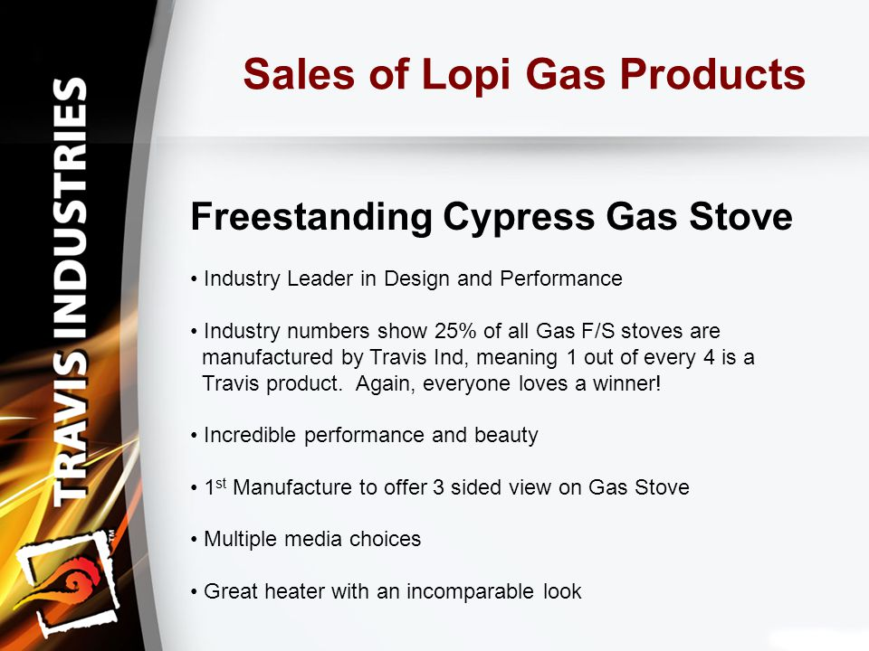 Sales of Lopi Gas Products Freestanding Cypress Gas Stove Industry Leader in Design and Performance Industry numbers show 25% of all Gas F/S stoves are manufactured by Travis Ind, meaning 1 out of every 4 is a Travis product.