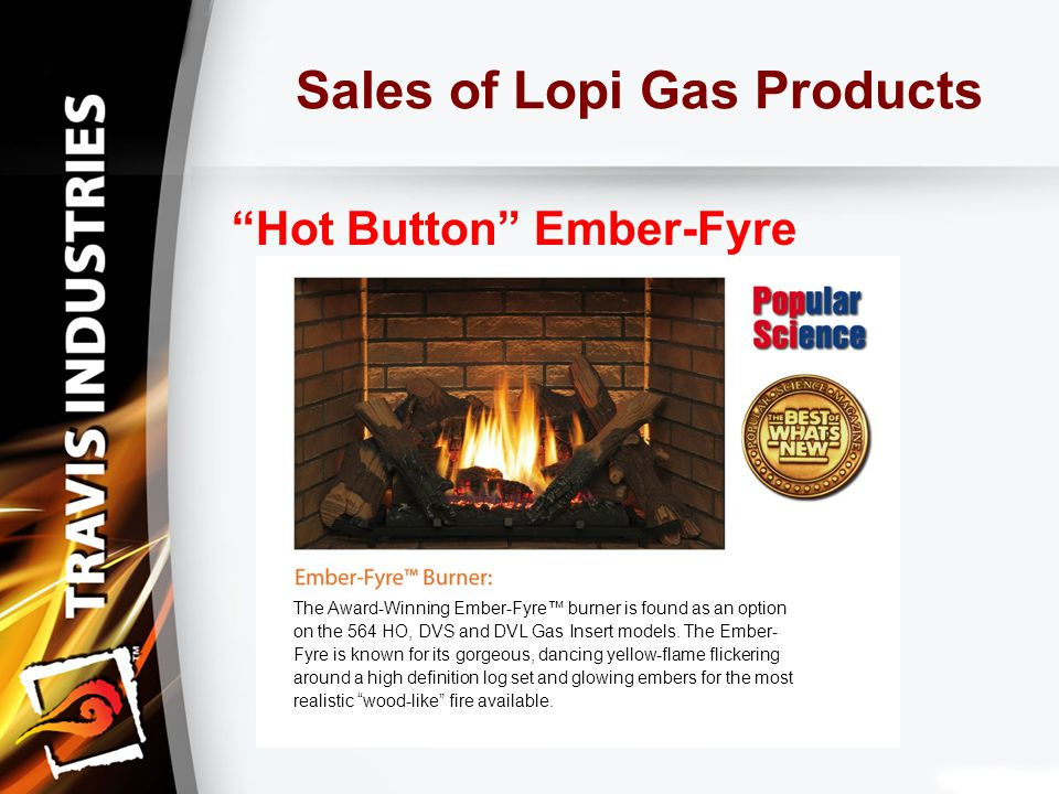 Sales of Lopi Gas Products Hot Button Ember-Fyre The Award-Winning Ember-Fyre™ burner is found as an option on the 564 HO, DVS and DVL Gas Insert models.