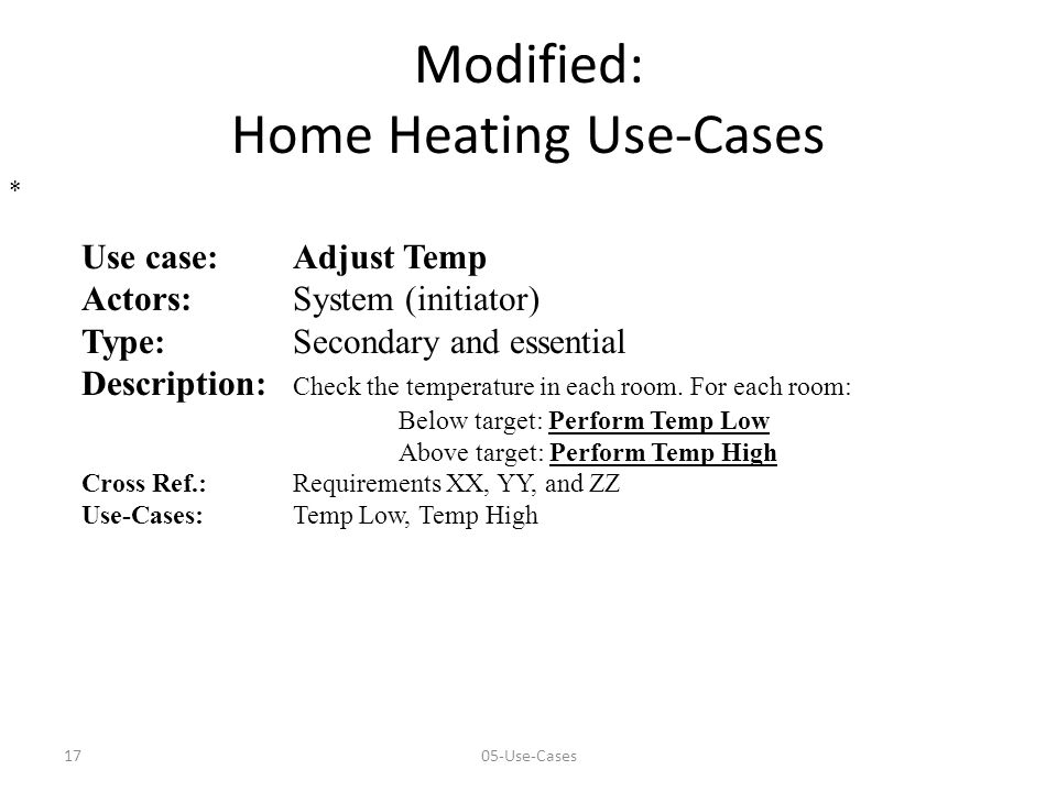 1705-Use-Cases Modified: Home Heating Use-Cases Use case:Adjust Temp Actors:System (initiator) Type: Secondary and essential Description: Check the temperature in each room.