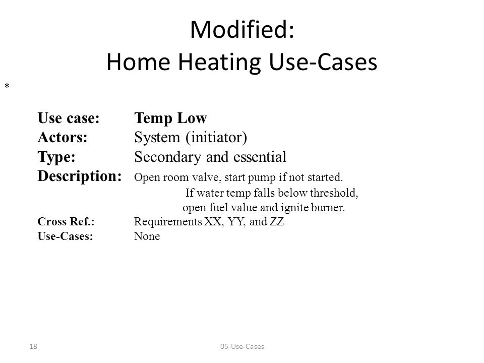 1805-Use-Cases Modified: Home Heating Use-Cases Use case:Temp Low Actors:System (initiator) Type: Secondary and essential Description: Open room valve