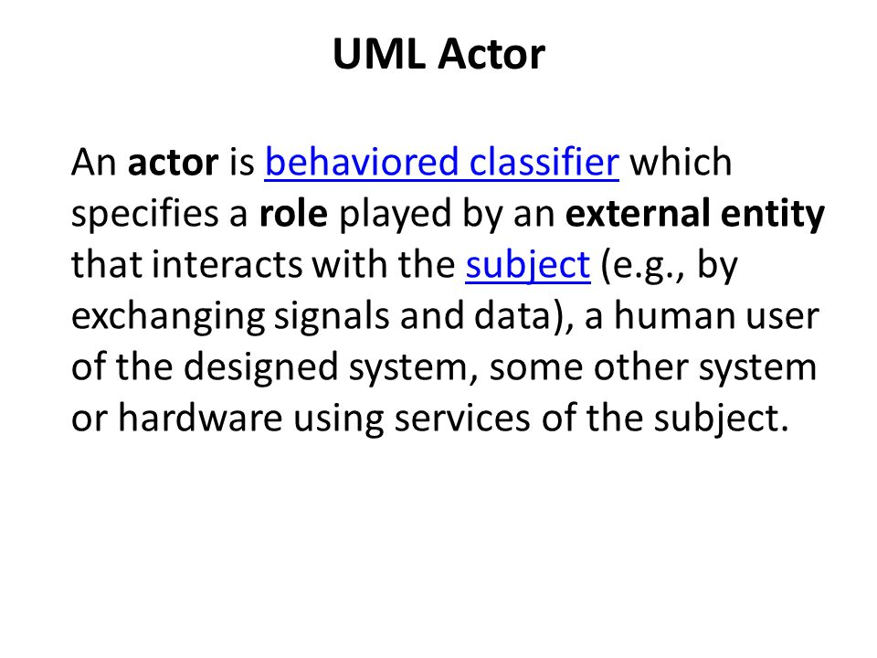 UML Actor An actor is behaviored classifier which specifies a role played by an external entity that interacts with the subject (e.g., by exchanging s