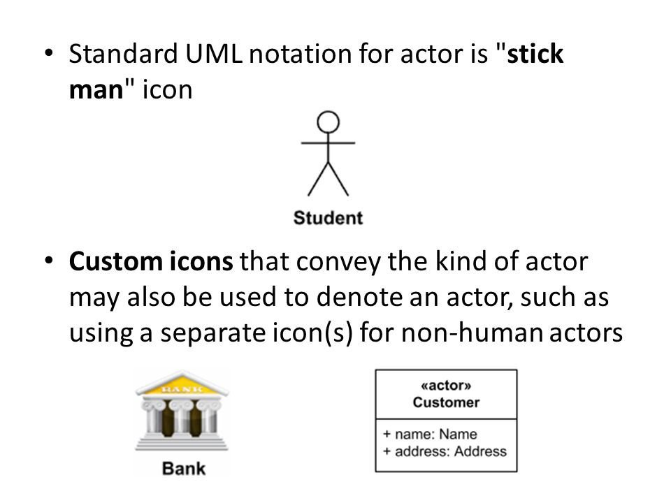 Standard UML notation for actor is stick man icon Custom icons that convey the kind of actor may also be used to denote an actor, such as using a separate icon(s) for non-human actors