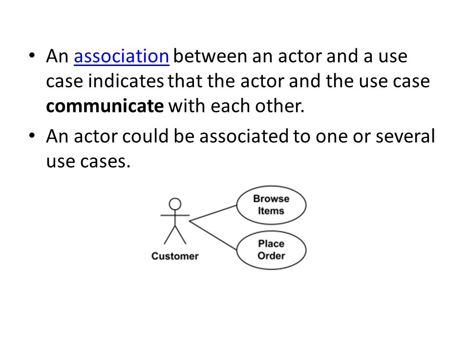 An association between an actor and a use case indicates that the actor and the use case communicate with each other.association An actor could be associated to one or several use cases.