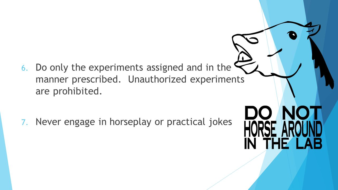 6. Do only the experiments assigned and in the manner prescribed.