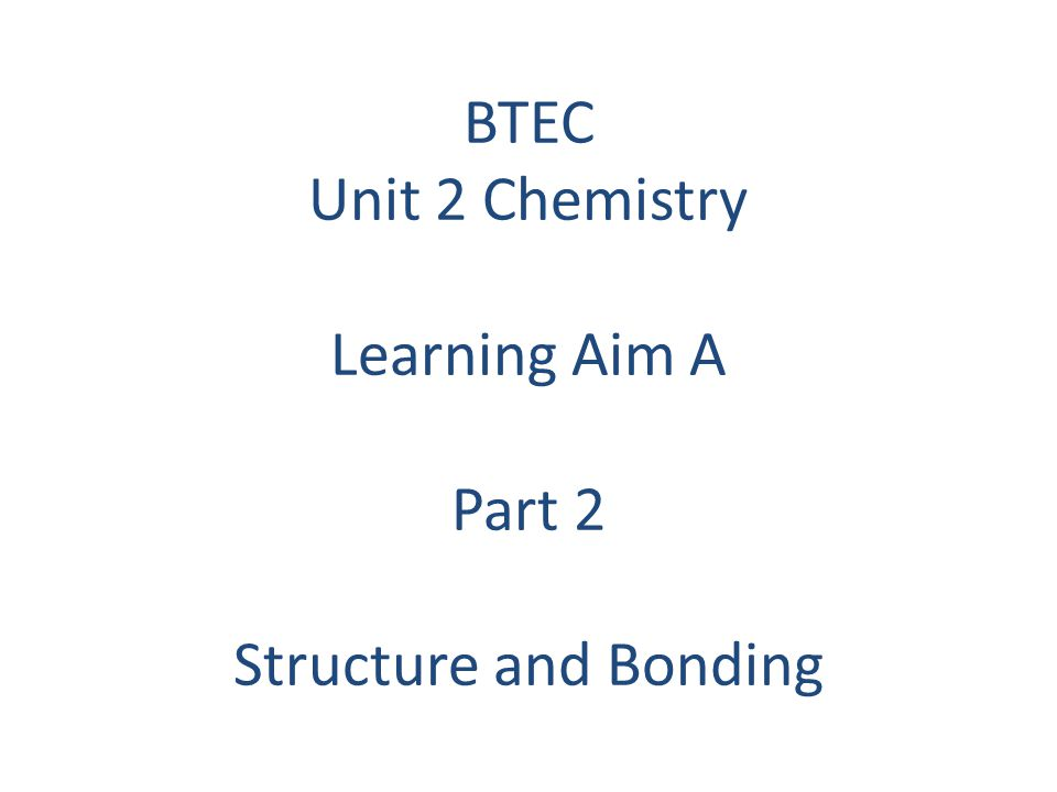 BTEC Unit 2 Chemistry Learning Aim A Part 2 Structure and Bonding